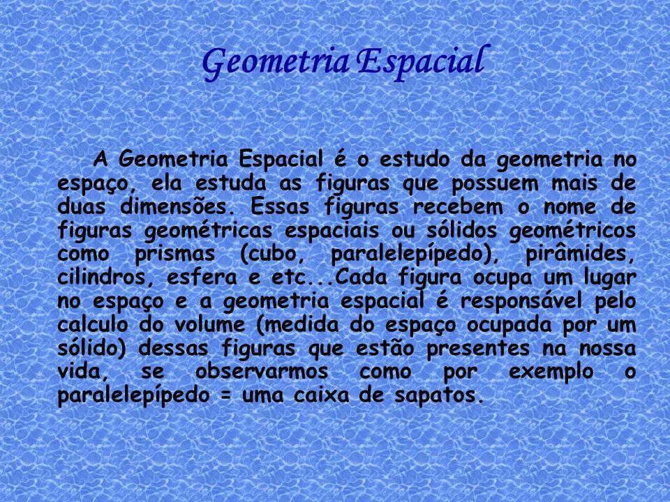 Geometria Espacial A Geometria Espacial é o estudo da geometria no espaço, ela estuda as figuras que possuem mais de duas dimensões. Essas figuras rec