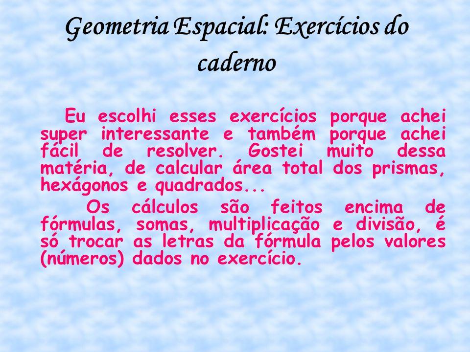 Geometria Espacial: Exercícios do caderno Eu escolhi esses exercícios porque achei super interessante e também porque achei fácil de resolver. Gostei