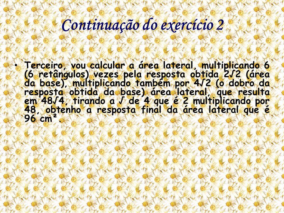 Continuação do exercício 2 Terceiro, vou calcular a área lateral, multiplicando 6 (6 retângulos) vezes pela resposta obtida 22 (área da base), multipl
