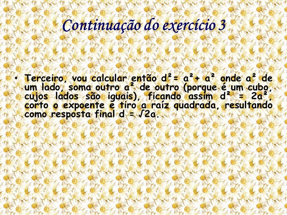 Continuação do exercício 3 Terceiro, vou calcular então d²= a²+ a² onde a² de um lado, soma outro a² de outro (porque é um cubo, cujos lados são iguai