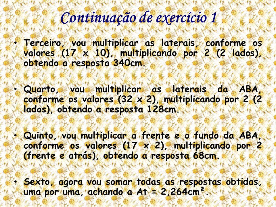 Continuação de exercício 1 Terceiro, vou multiplicar as laterais, conforme os valores (17 x 10), multiplicando por 2 (2 lados), obtendo a resposta 340