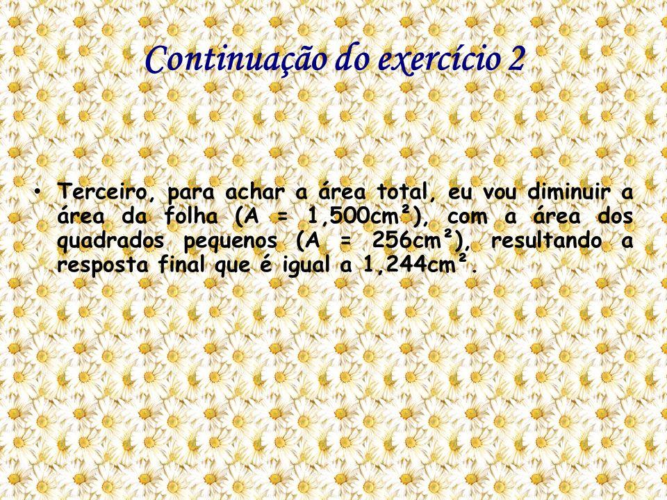 Continuação do exercício 2 Terceiro, para achar a área total, eu vou diminuir a área da folha (A = 1,500cm²), com a área dos quadrados pequenos (A = 2
