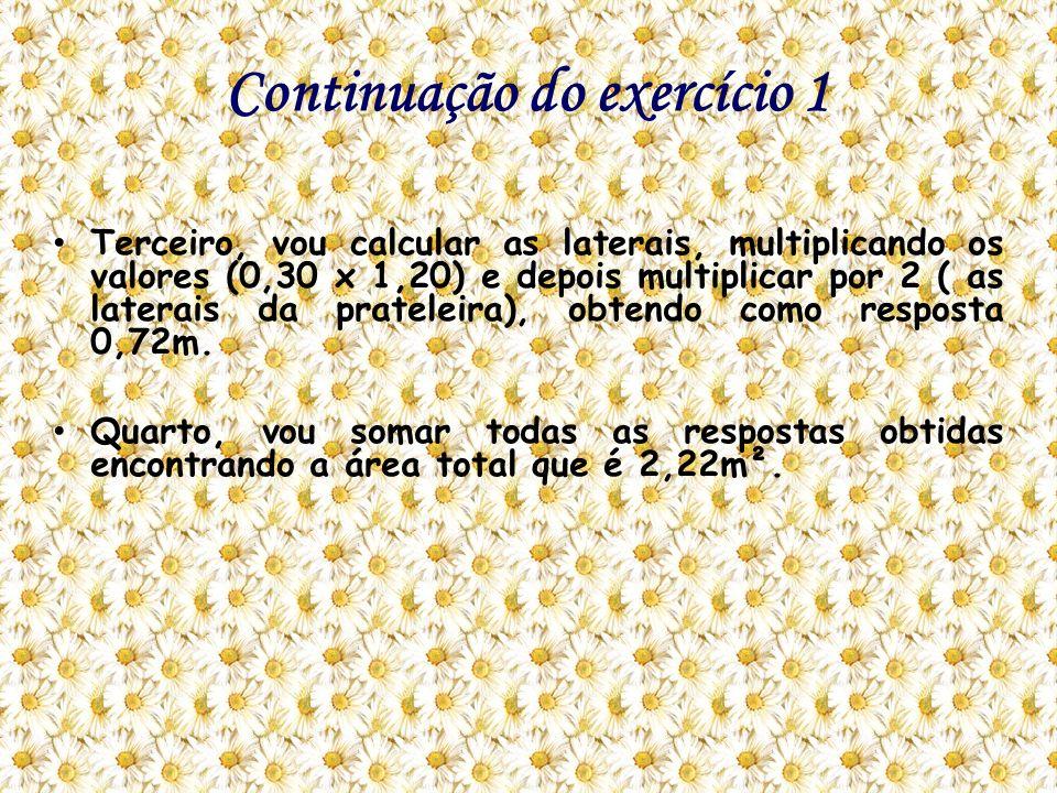Continuação do exercício 1 Terceiro, vou calcular as laterais, multiplicando os valores (0,30 x 1,20) e depois multiplicar por 2 ( as laterais da prat