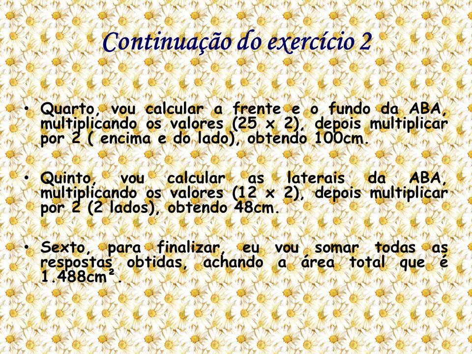 Continuação do exercício 2 Quarto, vou calcular a frente e o fundo da ABA, multiplicando os valores (25 x 2), depois multiplicar por 2 ( encima e do l