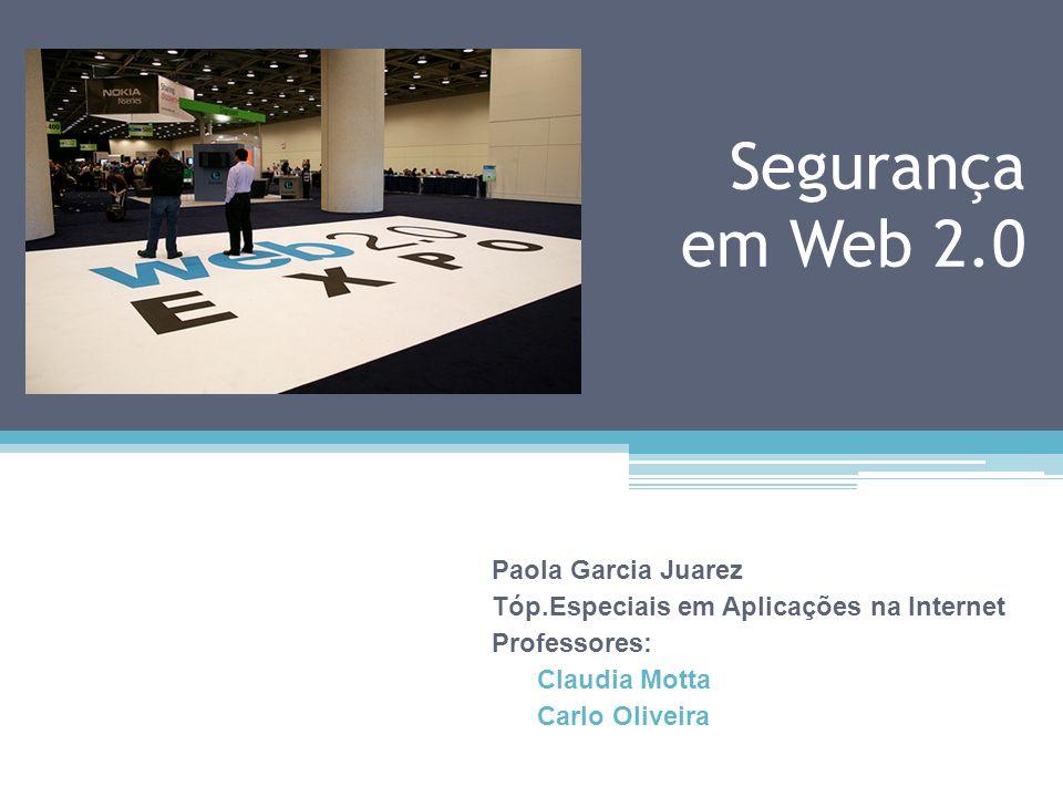 Segurança em Web 2.0 Paola Garcia Juarez Tóp.Especiais em Aplicações na Internet Professores: Claudia Motta Carlo Oliveira