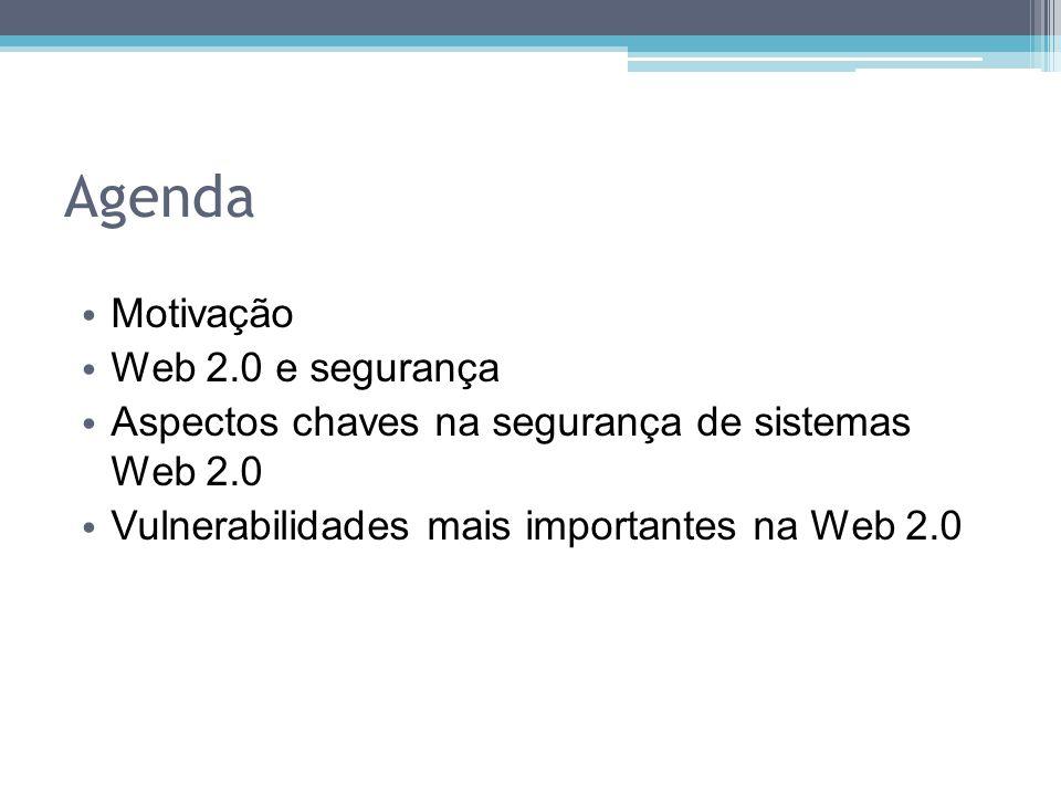 Agenda Motivação Web 2.0 e segurança Aspectos chaves na segurança de sistemas Web 2.0 Vulnerabilidades mais importantes na Web 2.0