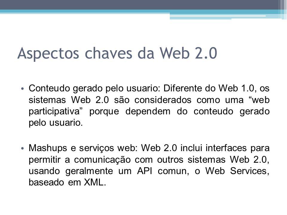 Aspectos chaves da Web 2.0 Conteudo gerado pelo usuario: Diferente do Web 1.0, os sistemas Web 2.0 são considerados como uma web participativa porque