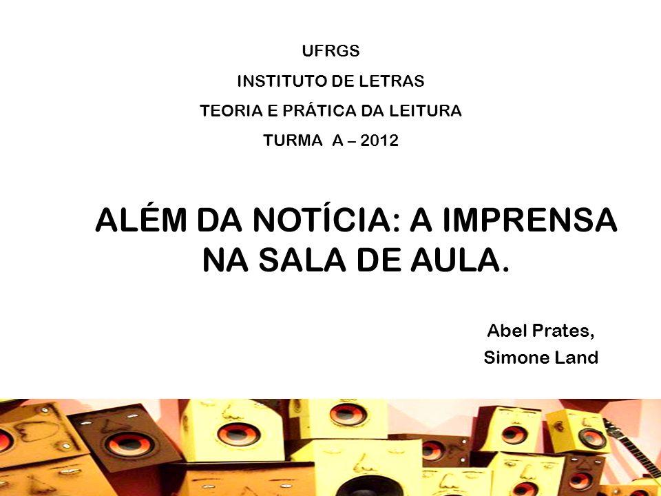 ALÉM DA NOTÍCIA: A IMPRENSA NA SALA DE AULA. Abel Prates, Simone Land UFRGS INSTITUTO DE LETRAS TEORIA E PRÁTICA DA LEITURA TURMA A – 2012