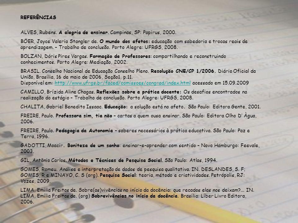 REFERÊNCIAS ALVES, Rubens. A alegria de ensinar. Campinas, SP: Papirus, 2000. BÖER, Joyce Valeria Stangler de. O mundo dos afetos: educação com sabedo