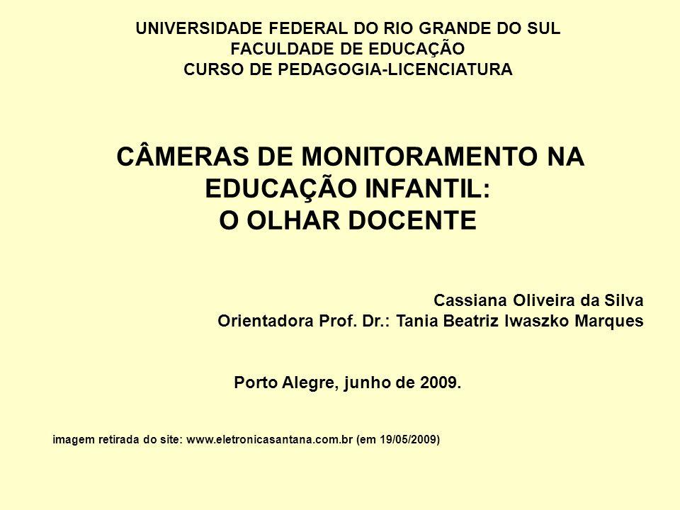 UNIVERSIDADE FEDERAL DO RIO GRANDE DO SUL FACULDADE DE EDUCAÇÃO CURSO DE PEDAGOGIA-LICENCIATURA CÂMERAS DE MONITORAMENTO NA EDUCAÇÃO INFANTIL: O OLHAR DOCENTE Cassiana Oliveira da Silva Orientadora Prof.