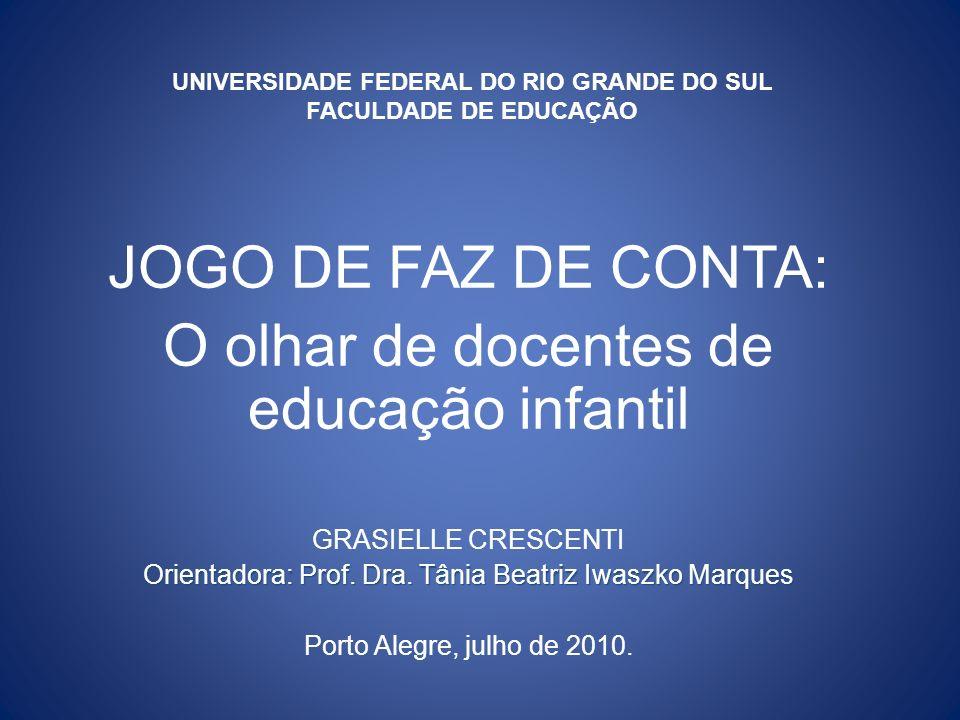 UNIVERSIDADE FEDERAL DO RIO GRANDE DO SUL FACULDADE DE EDUCAÇÃO JOGO DE FAZ DE CONTA: O olhar de docentes de educação infantil GRASIELLE CRESCENTI Orientadora: Prof.