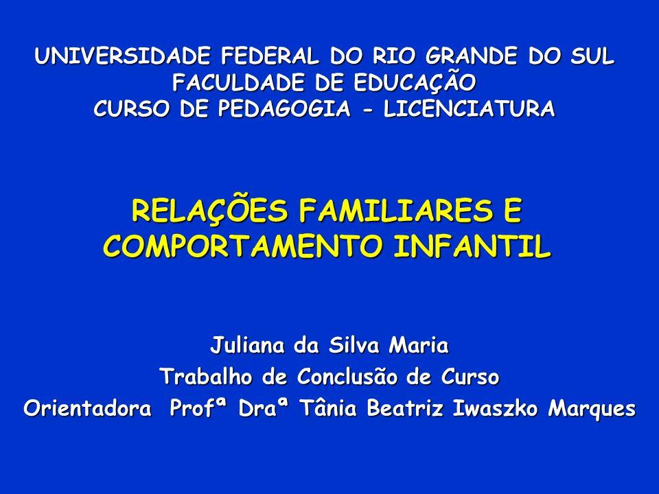 UNIVERSIDADE FEDERAL DO RIO GRANDE DO SUL FACULDADE DE EDUCAÇÃO CURSO DE PEDAGOGIA - LICENCIATURA RELAÇÕES FAMILIARES E COMPORTAMENTO INFANTIL Juliana