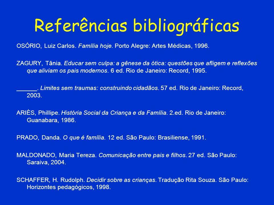 Referências bibliográficas OSÓRIO, Luiz Carlos. Família hoje. Porto Alegre: Artes Médicas, 1996. ZAGURY, Tânia. Educar sem culpa: a gênese da ótica: q