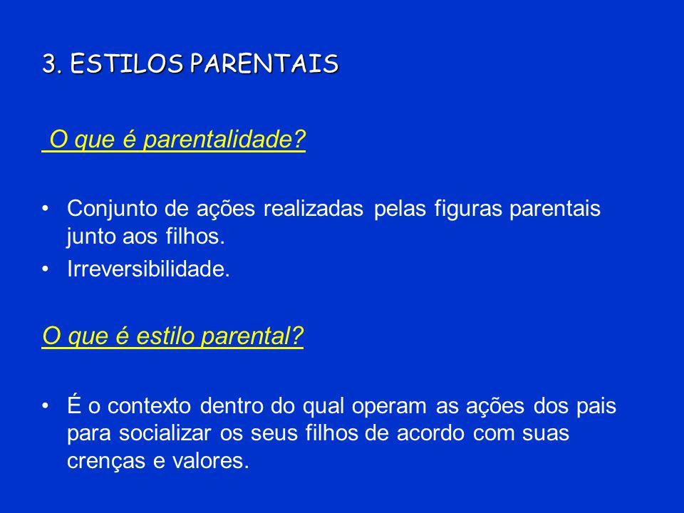 3. ESTILOS PARENTAIS O que é parentalidade? Conjunto de ações realizadas pelas figuras parentais junto aos filhos. Irreversibilidade. O que é estilo p