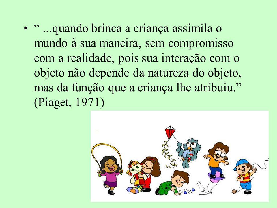 ...quando brinca a criança assimila o mundo à sua maneira, sem compromisso com a realidade, pois sua interação com o objeto não depende da natureza do