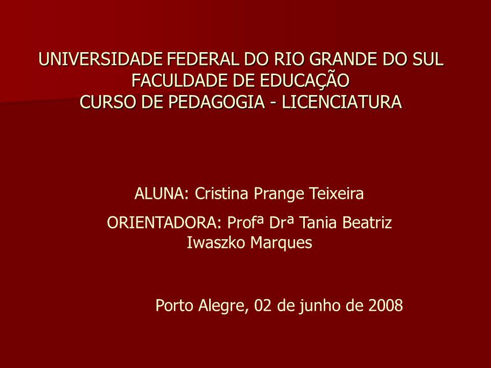 UNIVERSIDADE FEDERAL DO RIO GRANDE DO SUL FACULDADE DE EDUCAÇÃO CURSO DE PEDAGOGIA - LICENCIATURA ALUNA: Cristina Prange Teixeira ORIENTADORA: Profª D