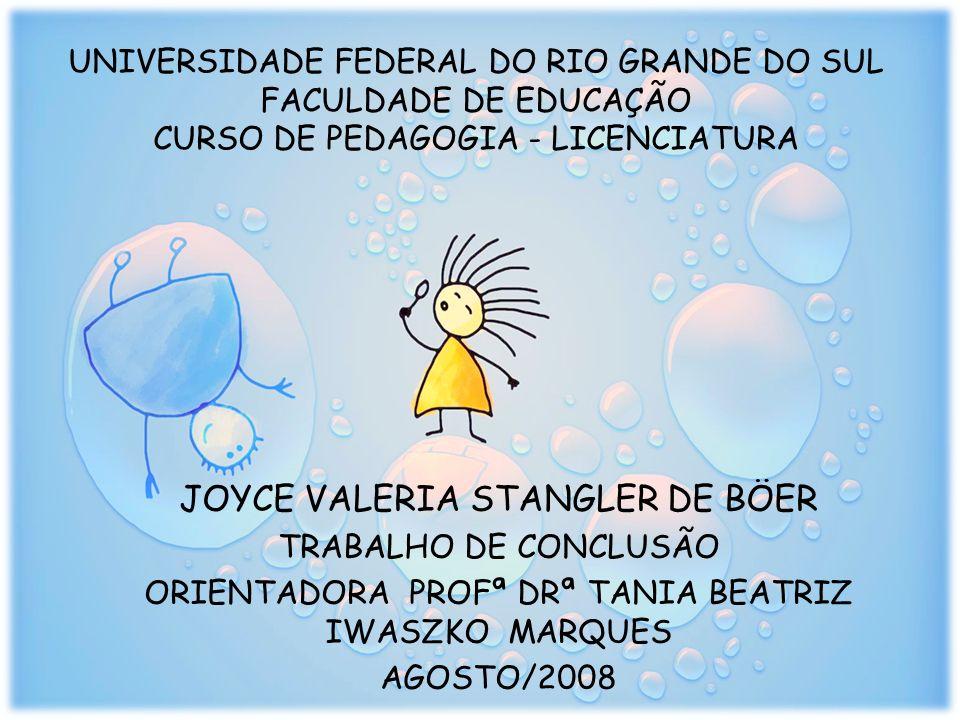 UNIVERSIDADE FEDERAL DO RIO GRANDE DO SUL FACULDADE DE EDUCAÇÃO CURSO DE PEDAGOGIA - LICENCIATURA JOYCE VALERIA STANGLER DE BÖER TRABALHO DE CONCLUSÃO ORIENTADORA PROFª DRª TANIA BEATRIZ IWASZKO MARQUES AGOSTO/2008