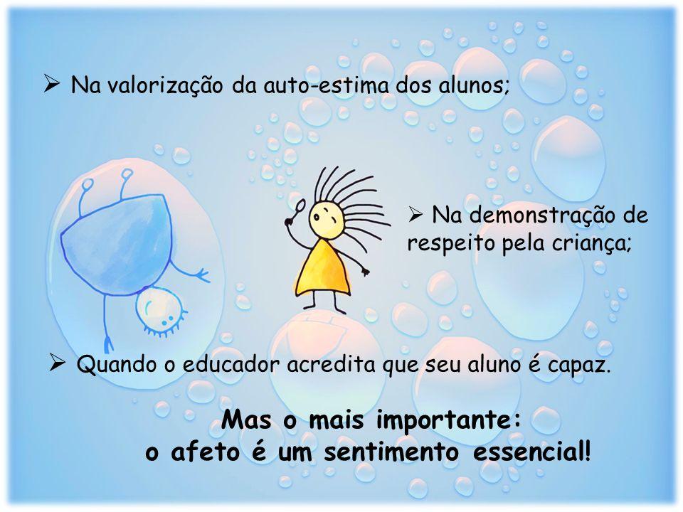 Na valorização da auto-estima dos alunos; Na demonstração de respeito pela criança; Quando o educador acredita que seu aluno é capaz.