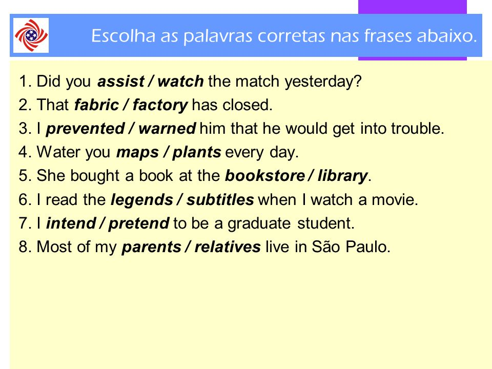 Escolha as palavras corretas nas frases abaixo. 1. Did you assist / watch the match yesterday? 2. That fabric / factory has closed. 3. I prevented / w