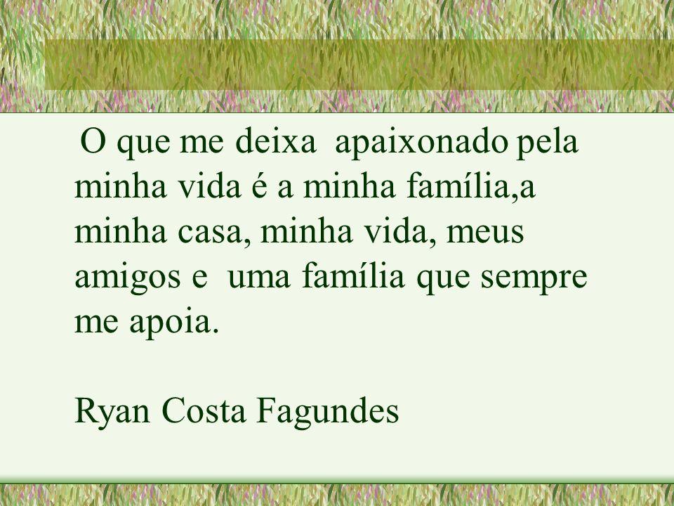 O que me deixa apaixonado pela minha vida é a minha família,a minha casa, minha vida, meus amigos e uma família que sempre me apoia. Ryan Costa Fagund