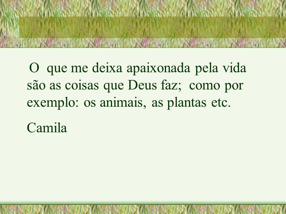 O que me deixa apaixonada pela vida são as coisas que Deus faz; como por exemplo: os animais, as plantas etc. Camila