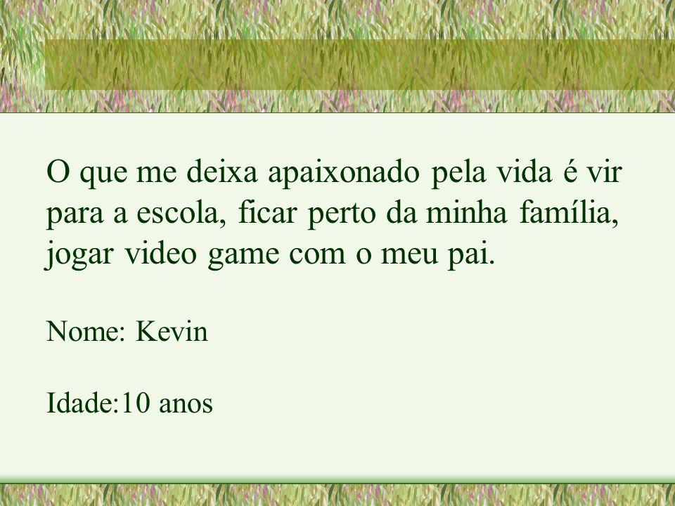 O que me deixa apaixonado pela vida é vir para a escola, ficar perto da minha família, jogar video game com o meu pai. Nome: Kevin Idade:10 anos