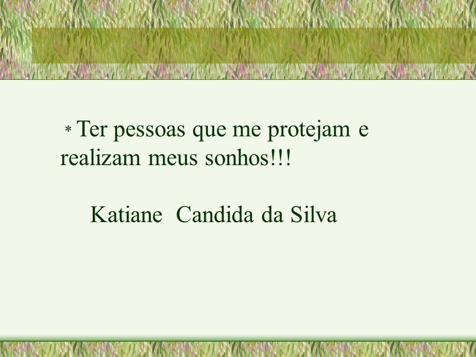 * Ter pessoas que me protejam e realizam meus sonhos!!! Katiane Candida da Silva