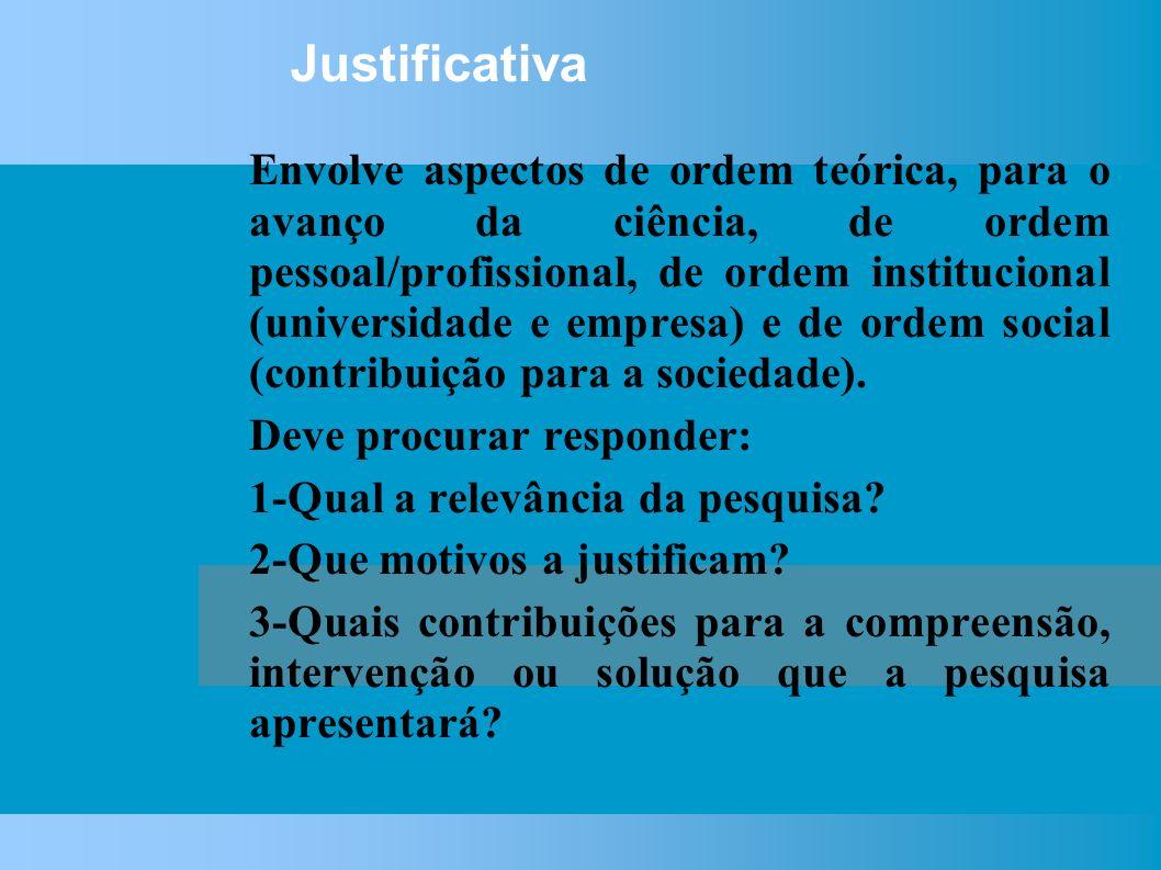 Justificativa Envolve aspectos de ordem teórica, para o avanço da ciência, de ordem pessoal/profissional, de ordem institucional (universidade e empresa) e de ordem social (contribuição para a sociedade).