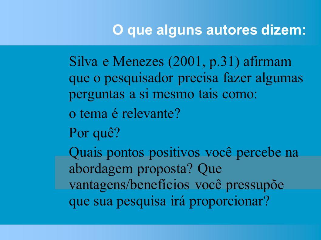 O que alguns autores dizem: Silva e Menezes (2001, p.31) afirmam que o pesquisador precisa fazer algumas perguntas a si mesmo tais como: o tema é relevante.