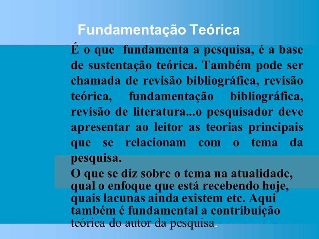 Fundamentação Teórica É o que fundamenta a pesquisa, é a base de sustentação teórica.
