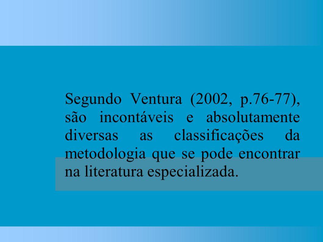 Segundo Ventura (2002, p.76-77), são incontáveis e absolutamente diversas as classificações da metodologia que se pode encontrar na literatura especializada.