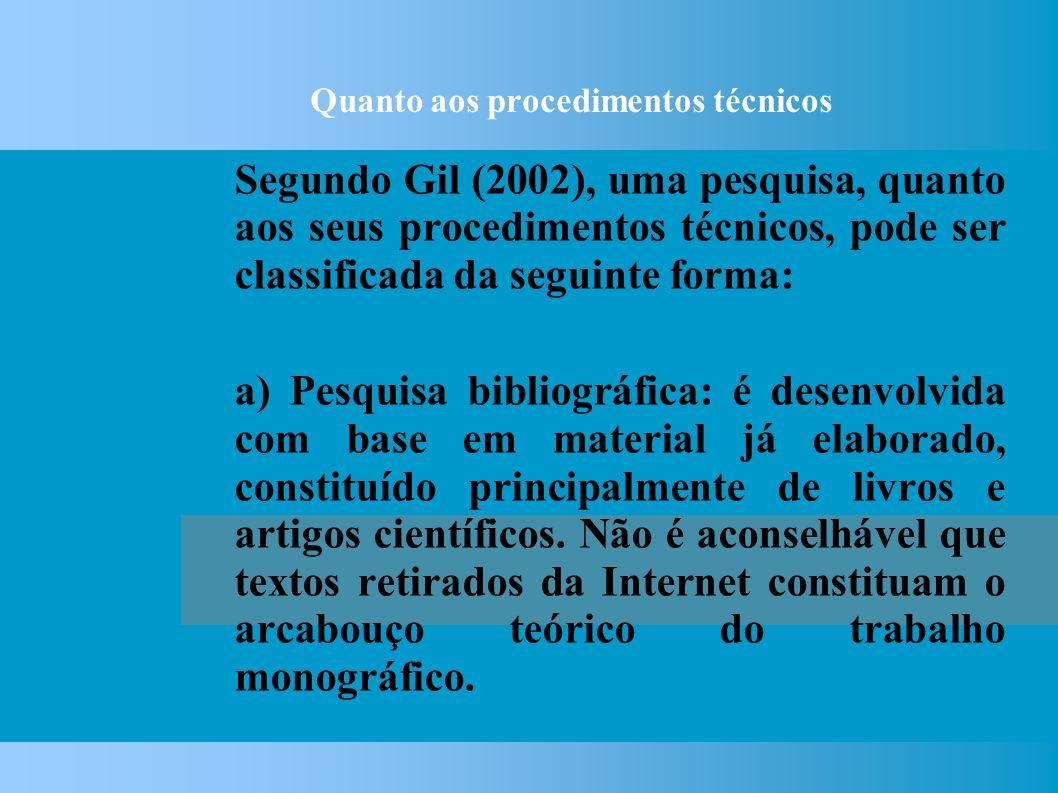 Quanto aos procedimentos técnicos Segundo Gil (2002), uma pesquisa, quanto aos seus procedimentos técnicos, pode ser classificada da seguinte forma: a) Pesquisa bibliográfica: é desenvolvida com base em material já elaborado, constituído principalmente de livros e artigos científicos.