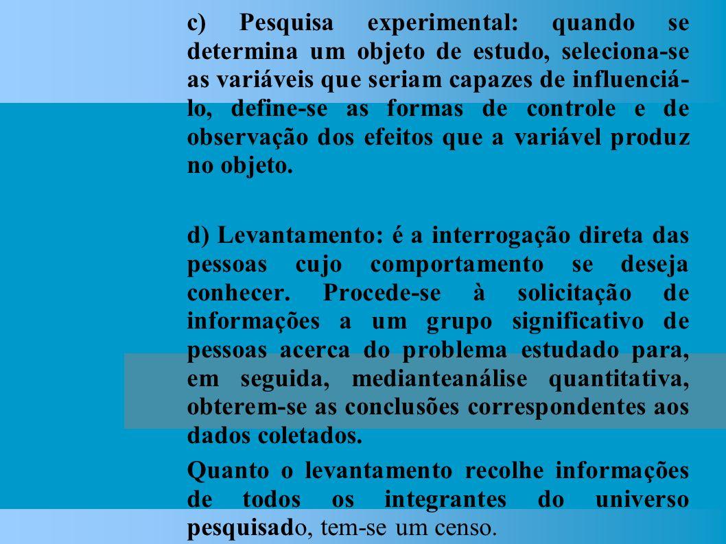 c) Pesquisa experimental: quando se determina um objeto de estudo, seleciona-se as variáveis que seriam capazes de influenciá- lo, define-se as formas de controle e de observação dos efeitos que a variável produz no objeto.