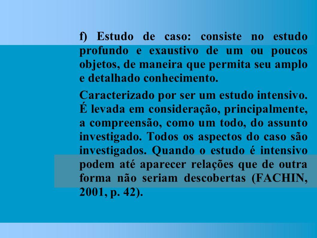 f) Estudo de caso: consiste no estudo profundo e exaustivo de um ou poucos objetos, de maneira que permita seu amplo e detalhado conhecimento.