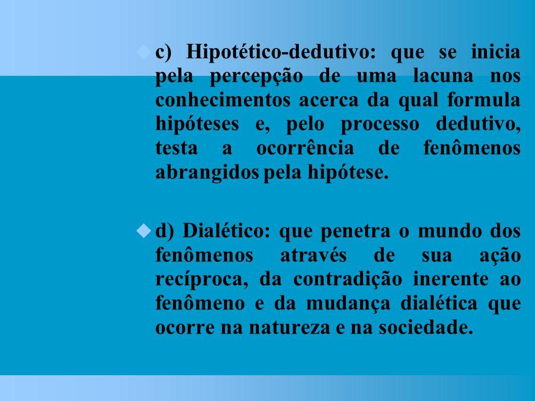 c) Hipotético-dedutivo: que se inicia pela percepção de uma lacuna nos conhecimentos acerca da qual formula hipóteses e, pelo processo dedutivo, testa a ocorrência de fenômenos abrangidos pela hipótese.