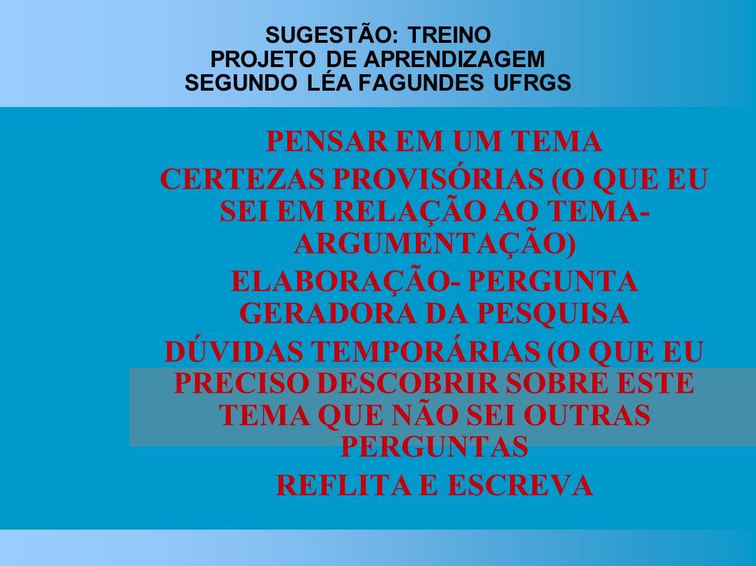 SUGESTÃO: TREINO PROJETO DE APRENDIZAGEM SEGUNDO LÉA FAGUNDES UFRGS PENSAR EM UM TEMA CERTEZAS PROVISÓRIAS (O QUE EU SEI EM RELAÇÃO AO TEMA- ARGUMENTAÇÃO) ELABORAÇÃO- PERGUNTA GERADORA DA PESQUISA DÚVIDAS TEMPORÁRIAS (O QUE EU PRECISO DESCOBRIR SOBRE ESTE TEMA QUE NÃO SEI OUTRAS PERGUNTAS REFLITA E ESCREVA