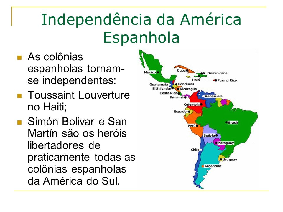 Independência da América Espanhola As colônias espanholas tornam- se independentes: Toussaint Louverture no Haiti; Simón Bolivar e San Martín são os heróis libertadores de praticamente todas as colônias espanholas da América do Sul.