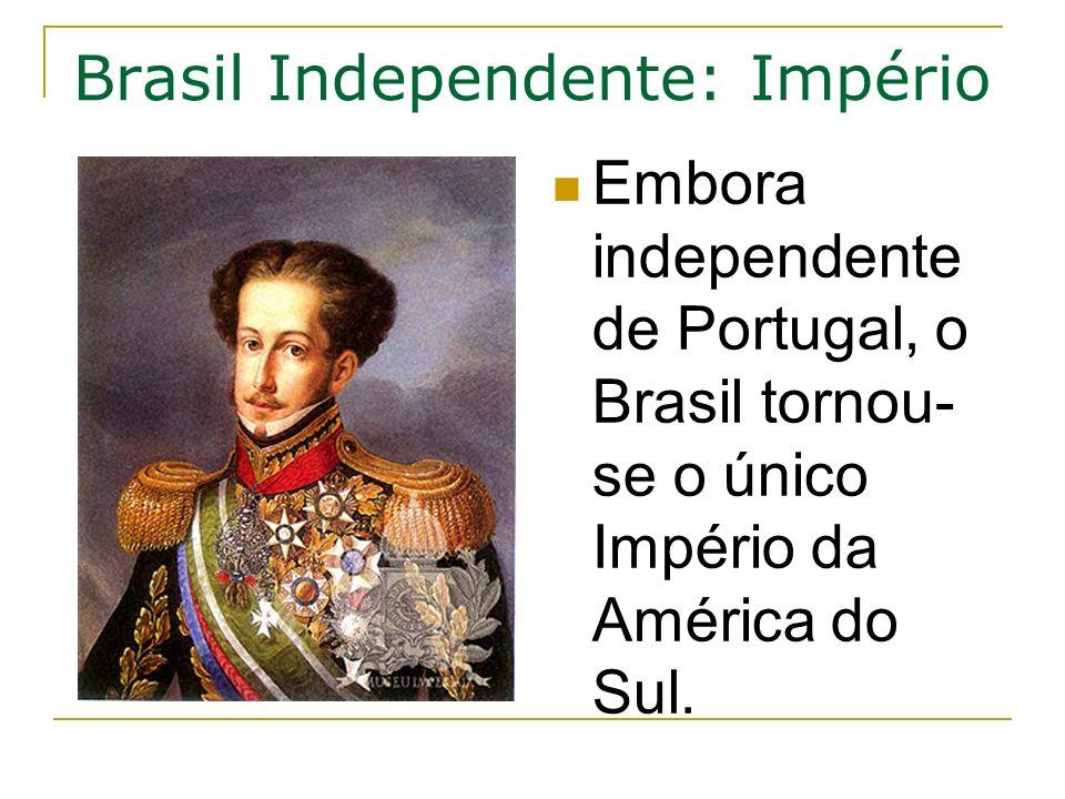 Brasil Independente: Império Embora independente de Portugal, o Brasil tornou- se o único Império da América do Sul.