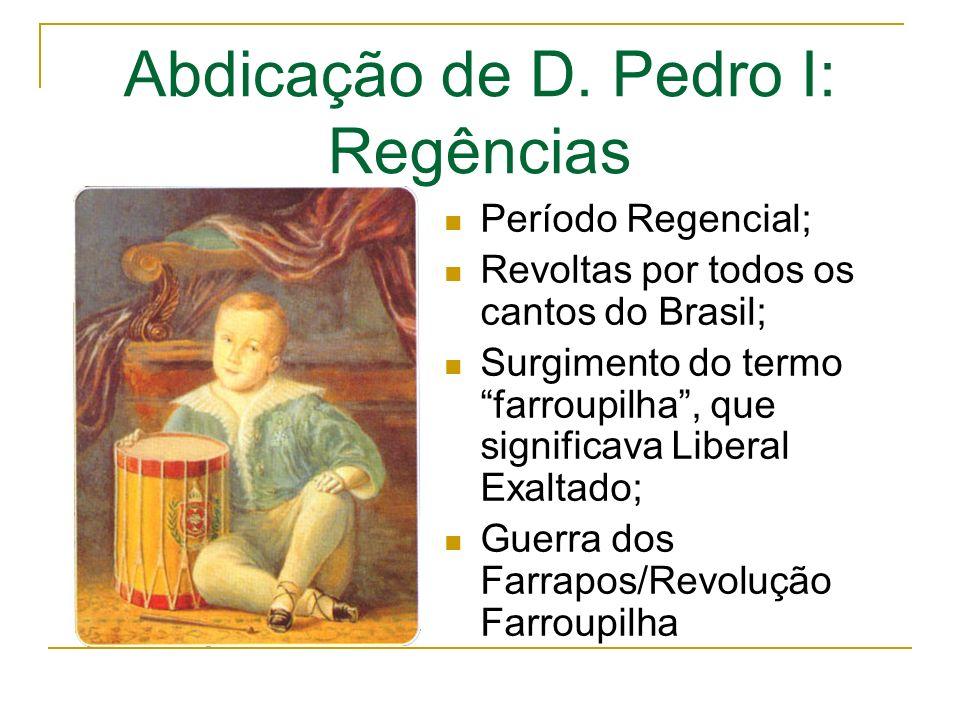 Abdicação de D. Pedro I: Regências Período Regencial; Revoltas por todos os cantos do Brasil; Surgimento do termo farroupilha, que significava Liberal