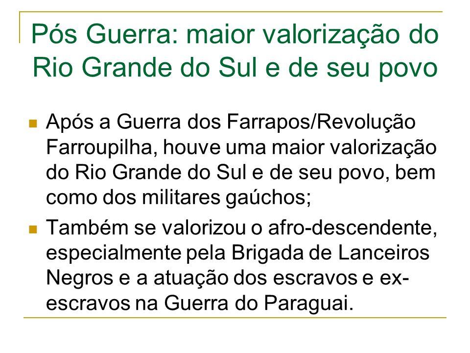 Pós Guerra: maior valorização do Rio Grande do Sul e de seu povo Após a Guerra dos Farrapos/Revolução Farroupilha, houve uma maior valorização do Rio