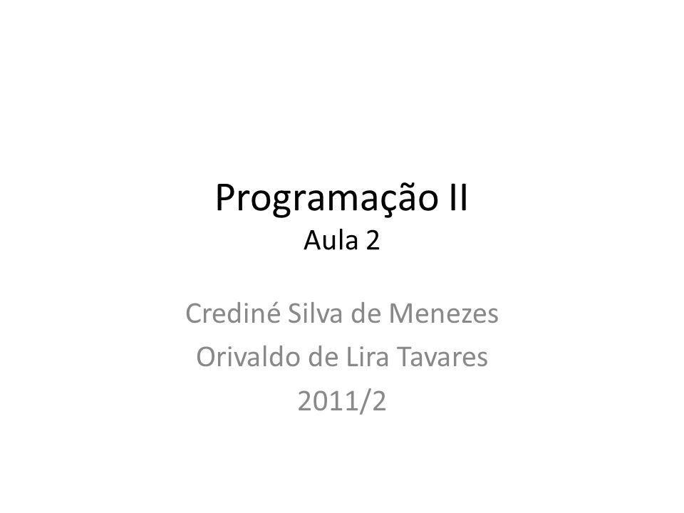 Programação II Aula 2 Crediné Silva de Menezes Orivaldo de Lira Tavares 2011/2