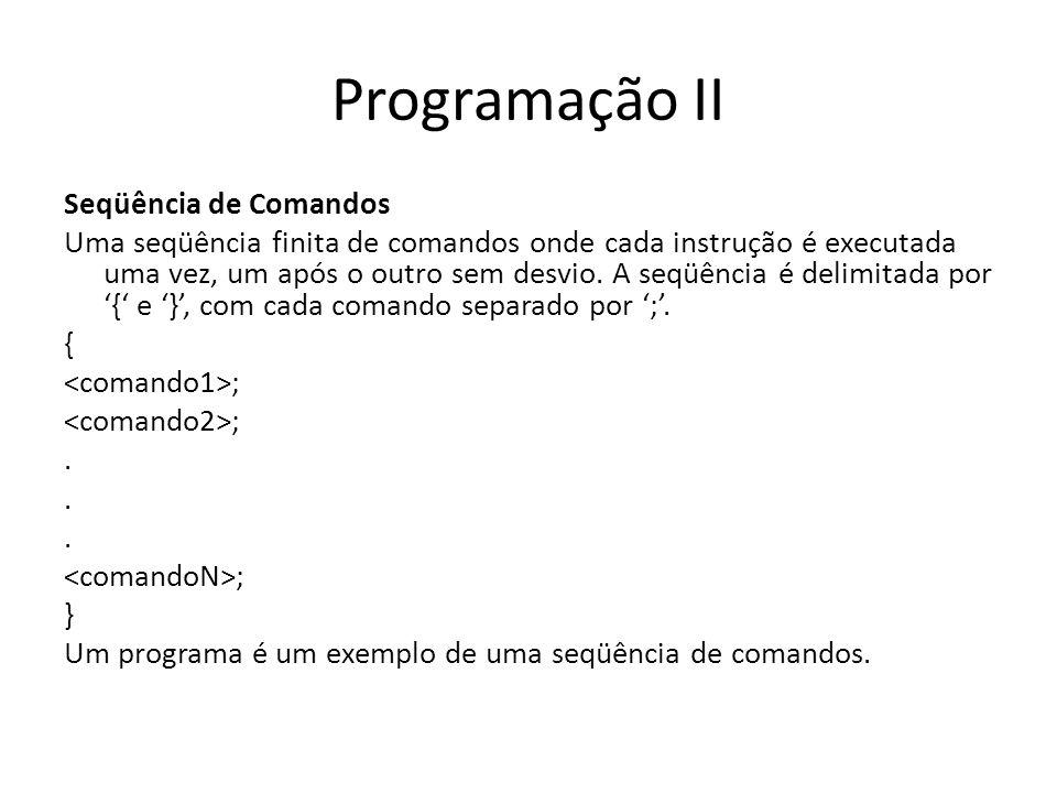 Programação II Seqüência de Comandos Uma seqüência finita de comandos onde cada instrução é executada uma vez, um após o outro sem desvio. A seqüência