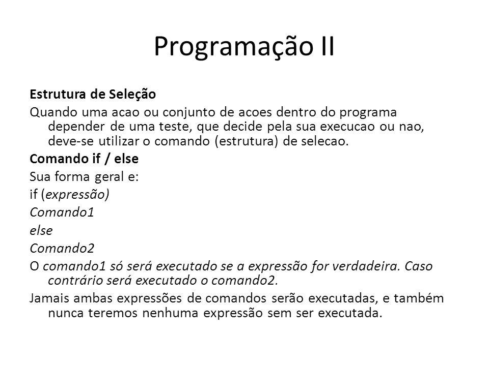 Programação II Estrutura de Seleção Quando uma acao ou conjunto de acoes dentro do programa depender de uma teste, que decide pela sua execucao ou nao