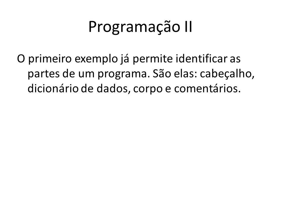 Programação II O primeiro exemplo já permite identificar as partes de um programa. São elas: cabeçalho, dicionário de dados, corpo e comentários.