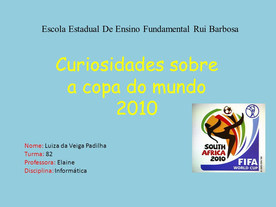 Escola Estadual De Ensino Fundamental Rui Barbosa Curiosidades sobre a copa do mundo 2010 Nome: Luiza da Veiga Padilha Turma: 82 Professora: Elaine Di