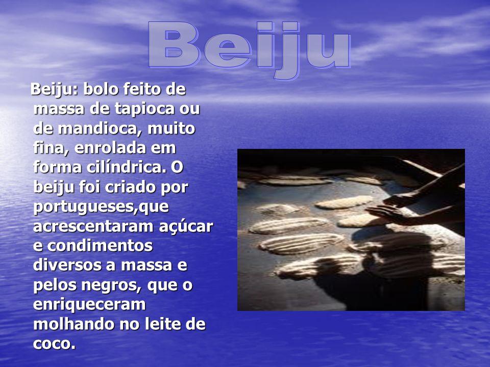 Beiju: bolo feito de massa de tapioca ou de mandioca, muito fina, enrolada em forma cilíndrica. O beiju foi criado por portugueses,que acrescentaram a
