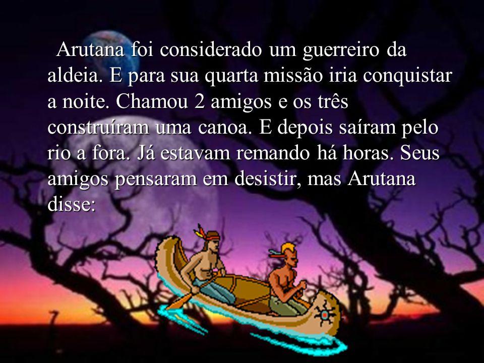 Arutana foi considerado um guerreiro da aldeia. E para sua quarta missão iria conquistar a noite. Chamou 2 amigos e os três construíram uma canoa. E d