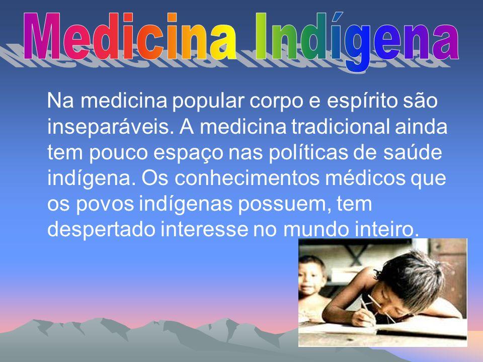 Na medicina popular corpo e espírito são inseparáveis. A medicina tradicional ainda tem pouco espaço nas políticas de saúde indígena. Os conhecimentos
