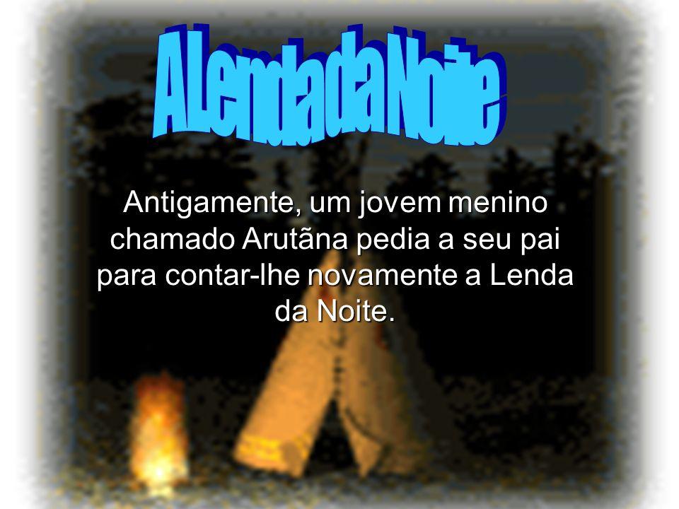 Antigamente, um jovem menino chamado Arutãna pedia a seu pai para contar-lhe novamente a Lenda da Noite.