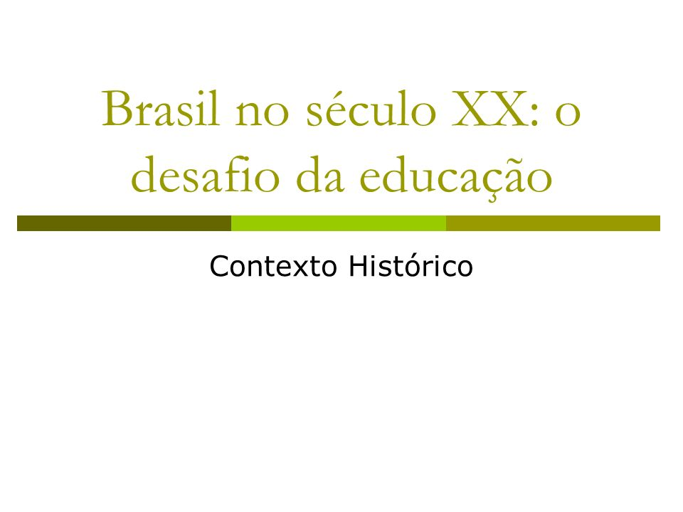 Brasil no século XX: o desafio da educação Contexto Histórico
